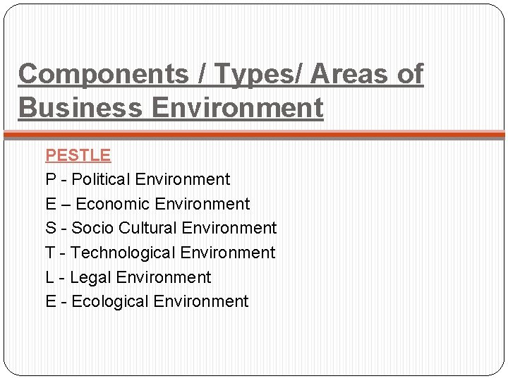 Components / Types/ Areas of Business Environment PESTLE P - Political Environment E –