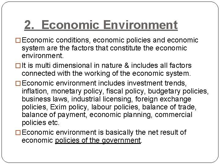 2. Economic Environment � Economic conditions, economic policies and economic system are the factors