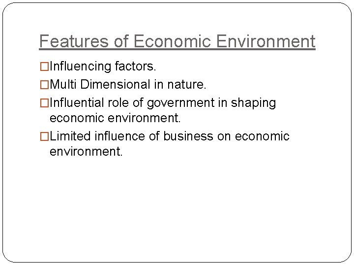 Features of Economic Environment �Influencing factors. �Multi Dimensional in nature. �Influential role of government