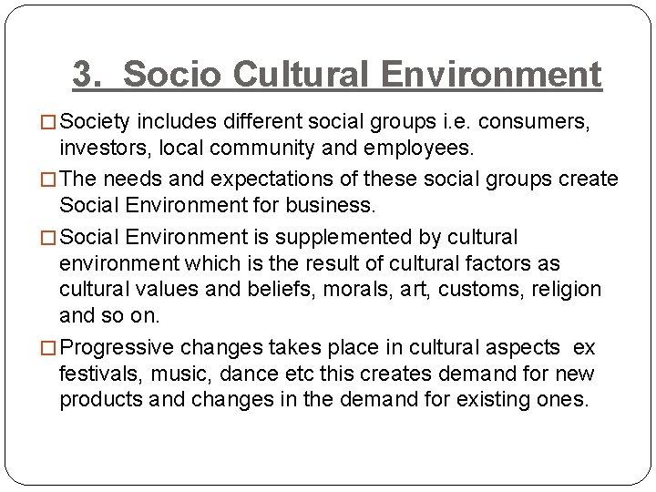 3. Socio Cultural Environment � Society includes different social groups i. e. consumers, investors,