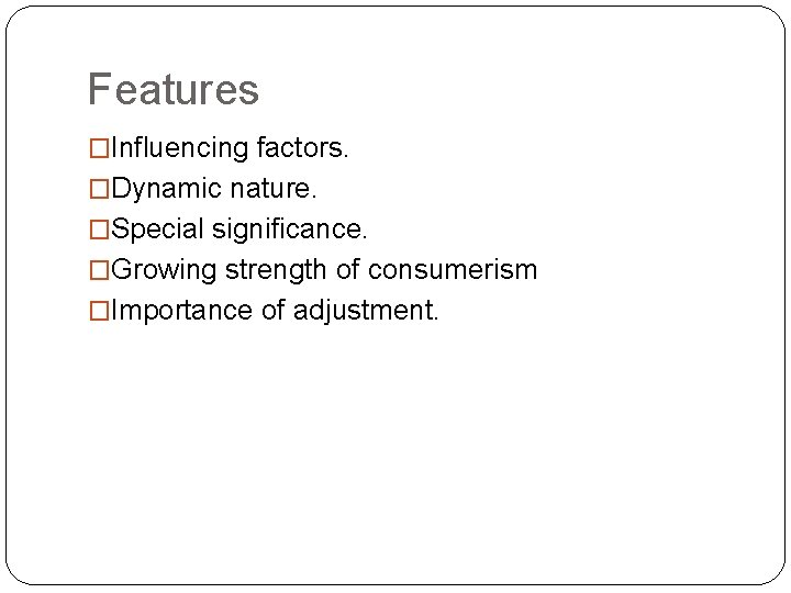 Features �Influencing factors. �Dynamic nature. �Special significance. �Growing strength of consumerism �Importance of adjustment.