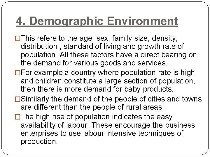 4. Demographic Environment �This refers to the age, sex, family size, density, distribution ,