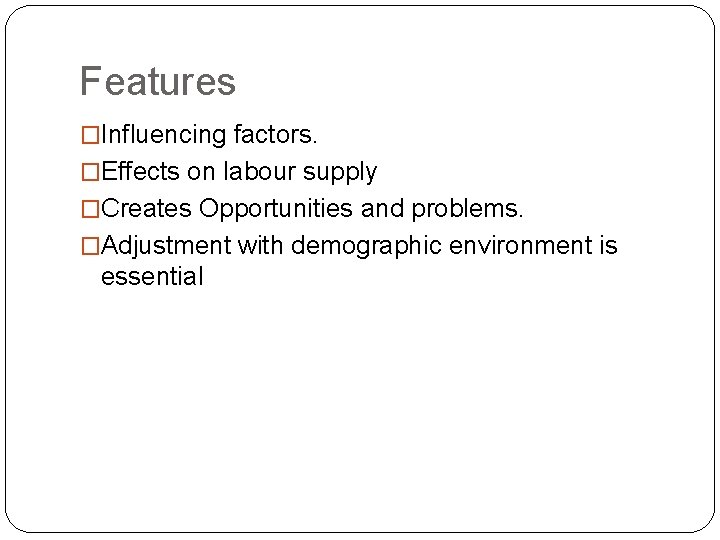 Features �Influencing factors. �Effects on labour supply �Creates Opportunities and problems. �Adjustment with demographic