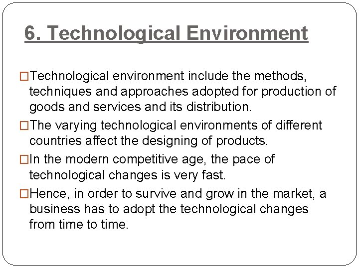6. Technological Environment �Technological environment include the methods, techniques and approaches adopted for production