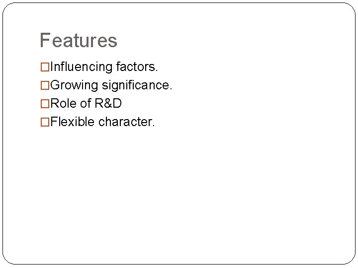 Features �Influencing factors. �Growing significance. �Role of R&D �Flexible character.