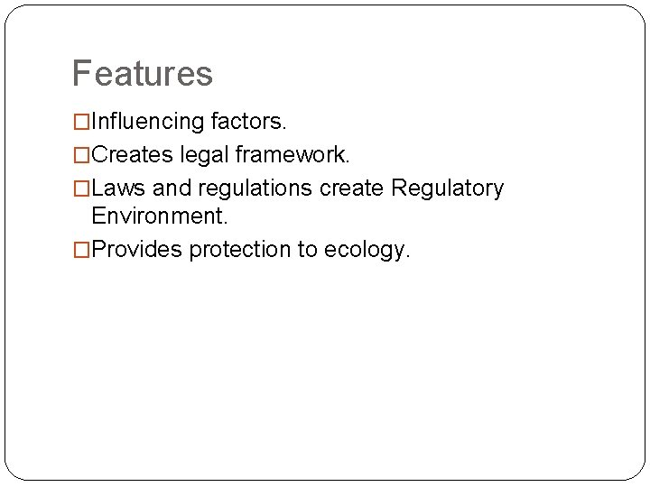 Features �Influencing factors. �Creates legal framework. �Laws and regulations create Regulatory Environment. �Provides protection