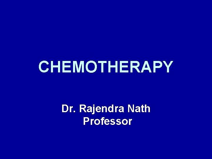 CHEMOTHERAPY Dr. Rajendra Nath Professor