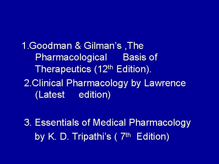 1. Goodman & Gilman's , The Pharmacological Basis of Therapeutics (12 th Edition). 2.