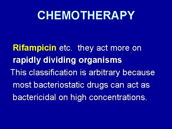 CHEMOTHERAPY Rifampicin etc. they act more on rapidly dividing organisms This classification is arbitrary