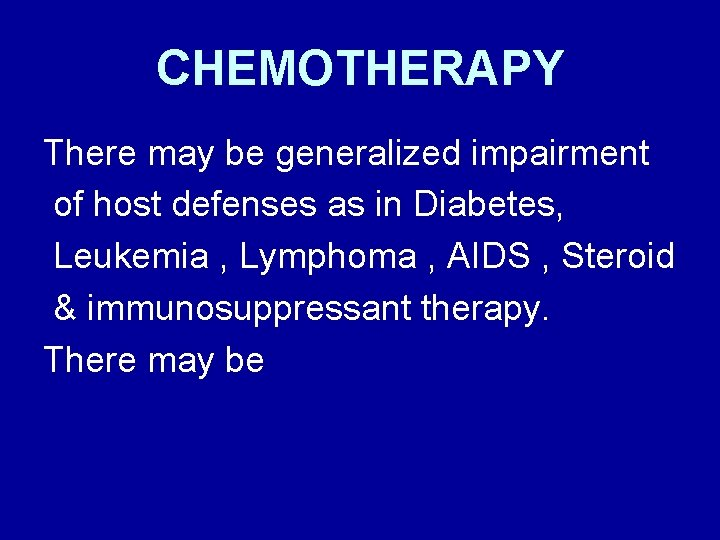 CHEMOTHERAPY There may be generalized impairment of host defenses as in Diabetes, Leukemia ,
