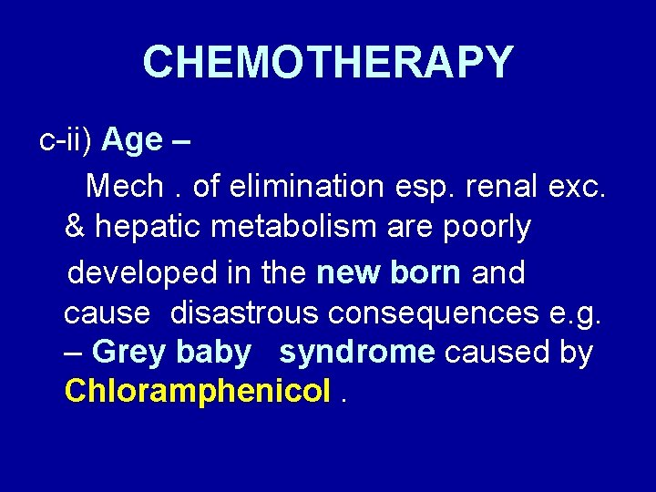 CHEMOTHERAPY c-ii) Age – Mech. of elimination esp. renal exc. & hepatic metabolism are