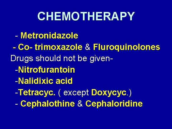 CHEMOTHERAPY - Metronidazole - Co- trimoxazole & Fluroquinolones Drugs should not be given-Nitrofurantoin -Nalidixic