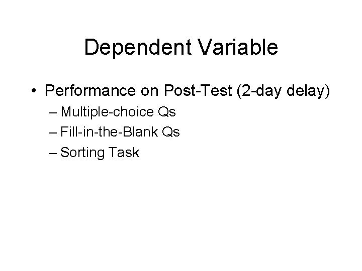Dependent Variable • Performance on Post-Test (2 -day delay) – Multiple-choice Qs – Fill-in-the-Blank