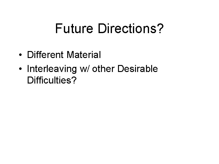 Future Directions? • Different Material • Interleaving w/ other Desirable Difficulties?
