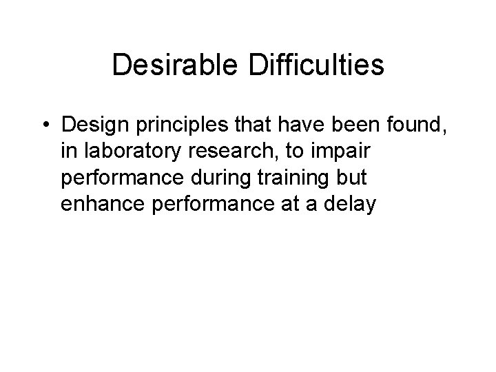 Desirable Difficulties • Design principles that have been found, in laboratory research, to impair