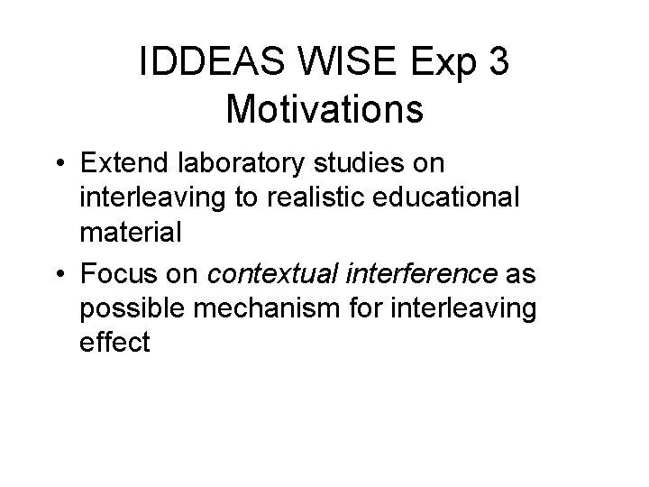 IDDEAS WISE Exp 3 Motivations • Extend laboratory studies on interleaving to realistic educational