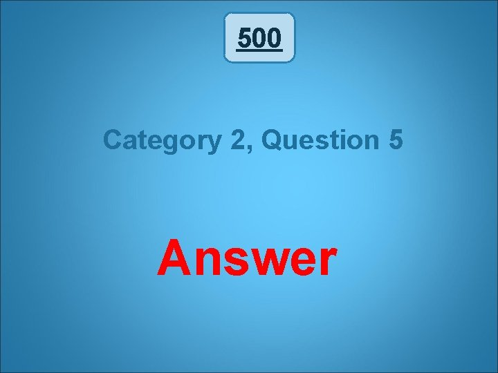 500 Category 2, Question 5 Answer