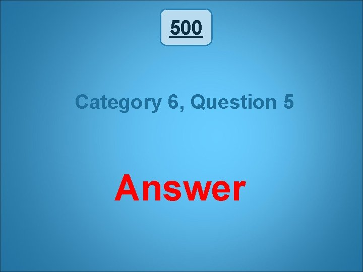 500 Category 6, Question 5 Answer