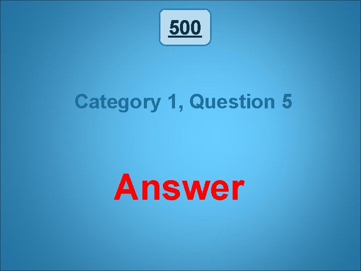 500 Category 1, Question 5 Answer