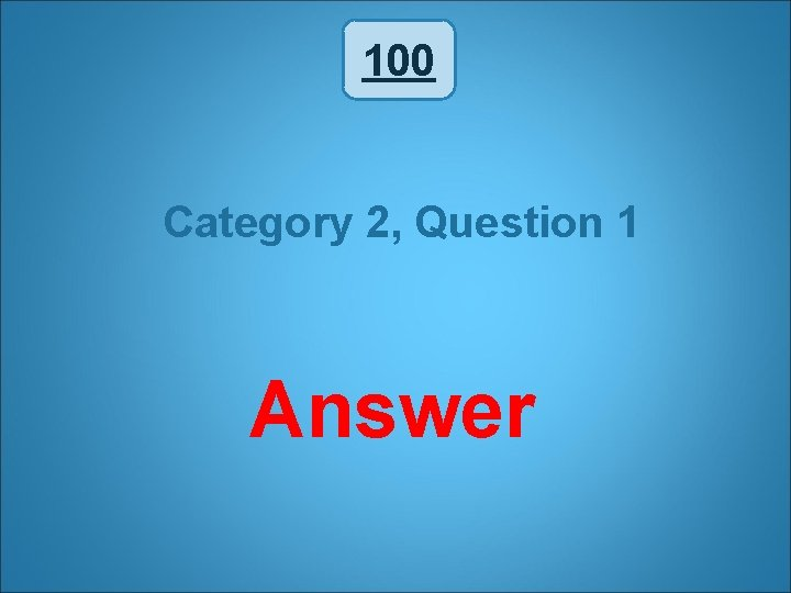 100 Category 2, Question 1 Answer