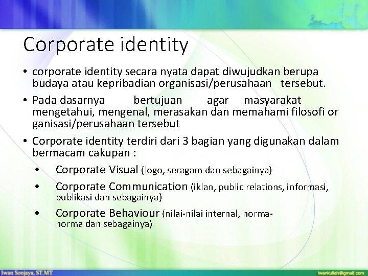 Corporate identity • corporate identity secara nyata dapat diwujudkan berupa budaya atau kepribadian organisasi/perusahaan