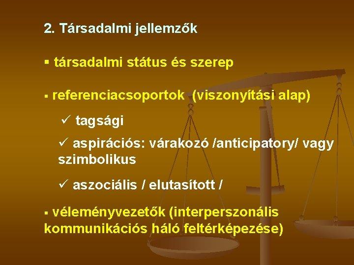 2. Társadalmi jellemzők § társadalmi státus és szerep § referenciacsoportok (viszonyítási alap) ü tagsági