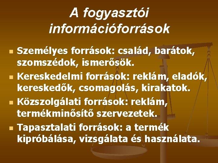 A fogyasztói információforrások n n Személyes források: család, barátok, szomszédok, ismerősök. Kereskedelmi források: reklám,