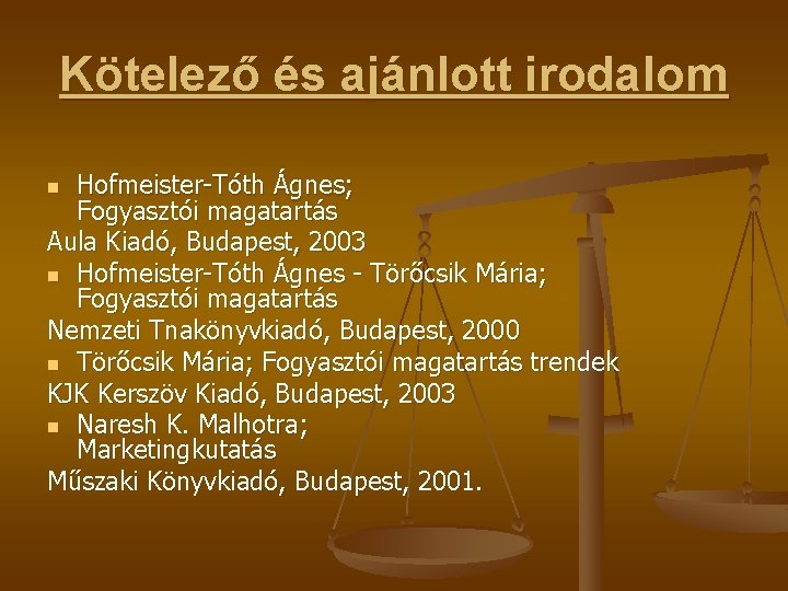 Kötelező és ajánlott irodalom Hofmeister-Tóth Ágnes; Fogyasztói magatartás Aula Kiadó, Budapest, 2003 n Hofmeister-Tóth