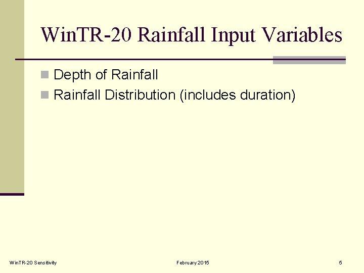 Win. TR-20 Rainfall Input Variables n Depth of Rainfall n Rainfall Distribution (includes duration)
