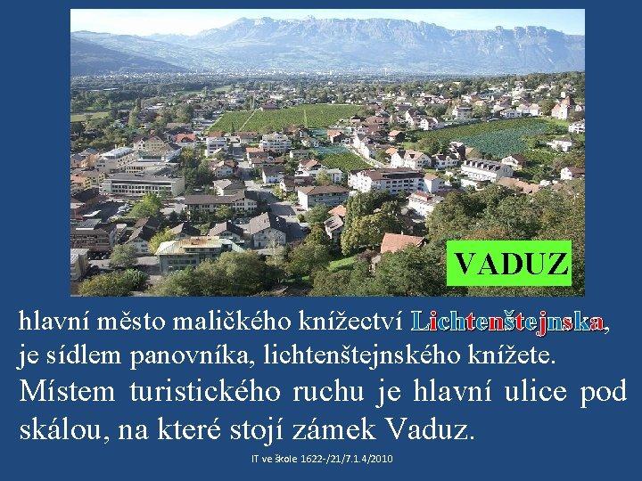 VADUZ hlavní město maličkého knížectví Lichtenštejnska, je sídlem panovníka, lichtenštejnského knížete. Místem turistického ruchu
