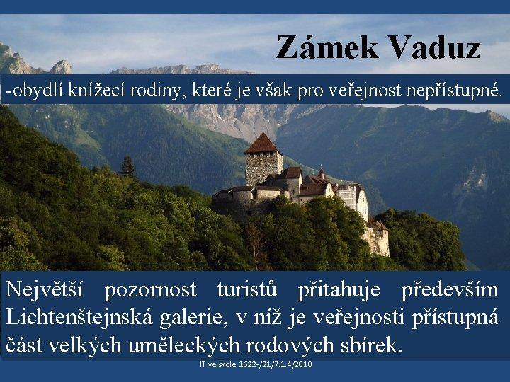 Zámek Vaduz -obydlí knížecí rodiny, které je však pro veřejnost nepřístupné. Největší pozornost turistů