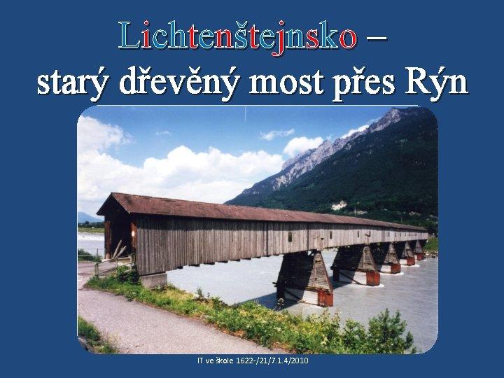 Lichtenštejnsko – starý dřevěný most přes Rýn IT ve škole 1622 /21/7. 1. 4/2010
