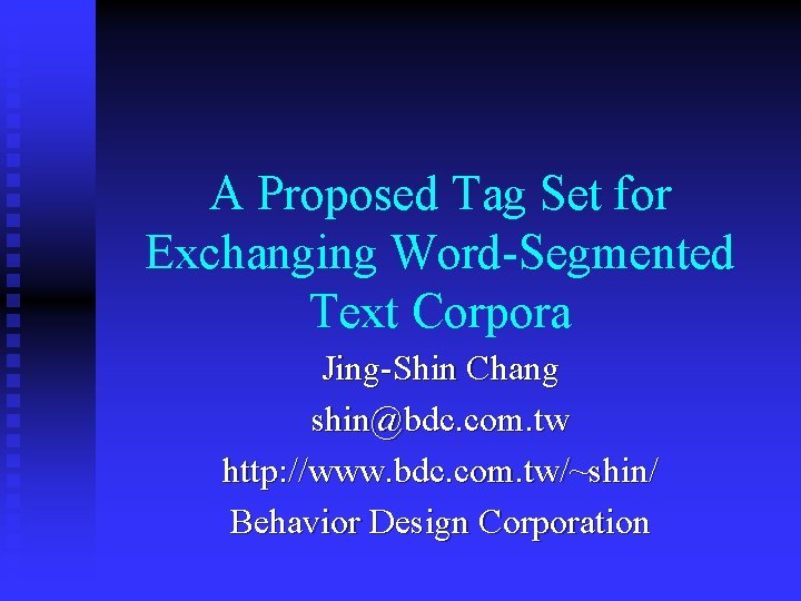 A Proposed Tag Set for Exchanging Word-Segmented Text Corpora Jing-Shin Chang shin@bdc. com. tw