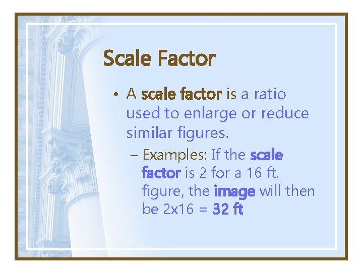 Scale Factor • A scale factor is a ratio used to enlarge or reduce
