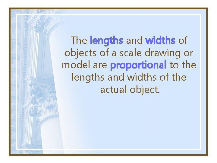The lengths and widths of objects of a scale drawing or model are proportional
