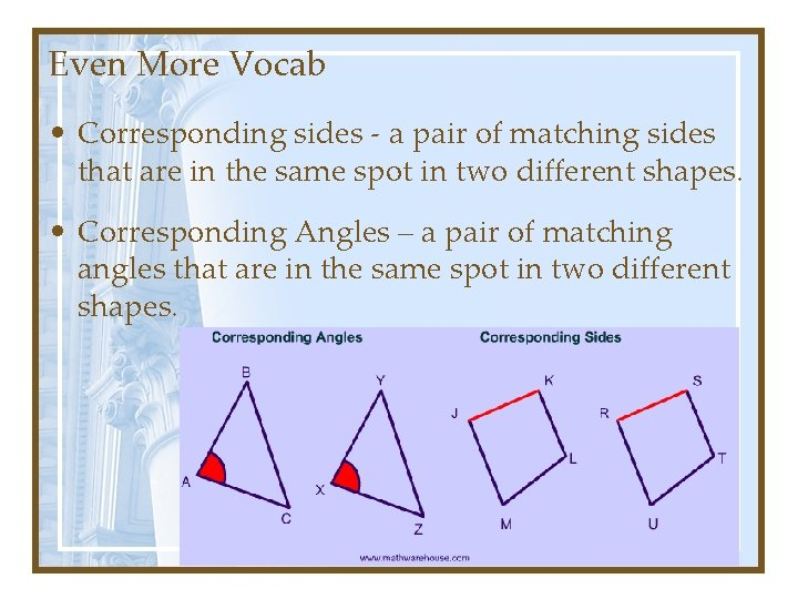 Even More Vocab • Corresponding sides - a pair of matching sides that are