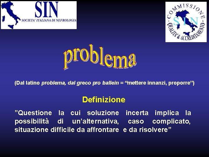 """(Dal latino problema, dal greco pro ballein = """"mettere innanzi, proporre"""") Definizione """"Questione la"""
