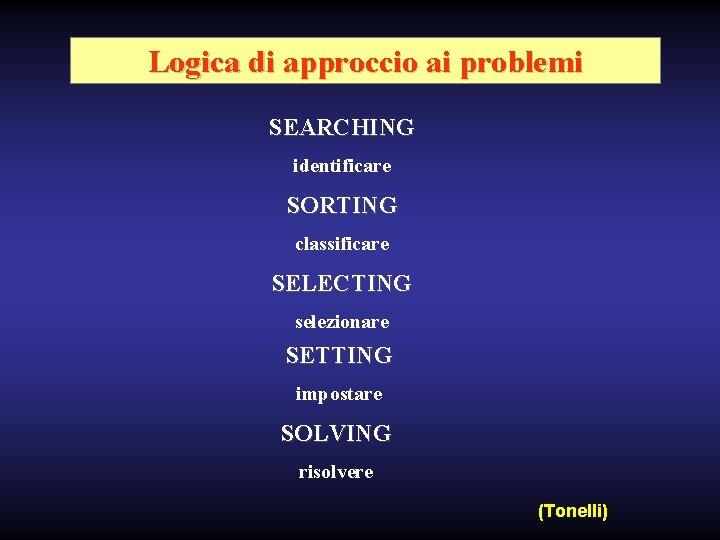 Logica di approccio ai problemi SEARCHING identificare SORTING classificare SELECTING selezionare SETTING impostare SOLVING
