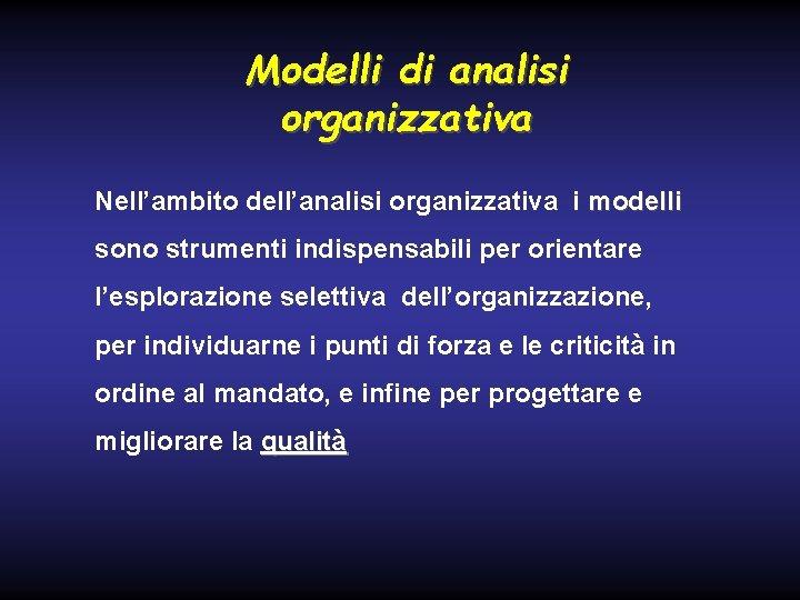 Modelli di analisi organizzativa Nell'ambito dell'analisi organizzativa i modelli sono strumenti indispensabili per orientare