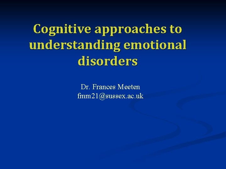 Cognitive approaches to understanding emotional disorders Dr. Frances Meeten fmm 21@sussex. ac. uk