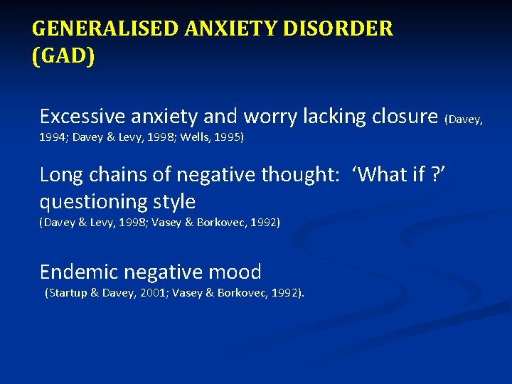 GENERALISED ANXIETY DISORDER (GAD) Excessive anxiety and worry lacking closure (Davey, 1994; Davey &