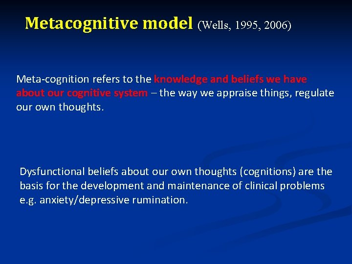 Metacognitive model (Wells, 1995, 2006) Meta-cognition refers to the knowledge and beliefs we have