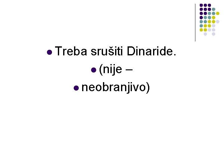 l Treba srušiti Dinaride. l (nije – l neobranjivo)