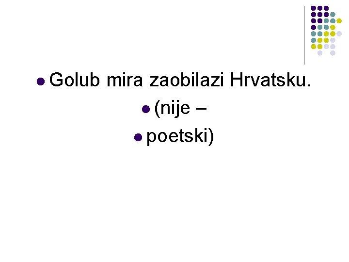 l Golub mira zaobilazi Hrvatsku. l (nije – l poetski)