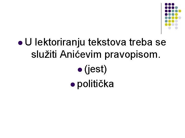 l. U lektoriranju tekstova treba se služiti Anićevim pravopisom. l (jest) l politička