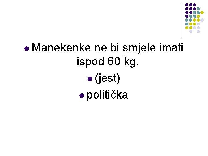 l Manekenke ne bi smjele imati ispod 60 kg. l (jest) l politička