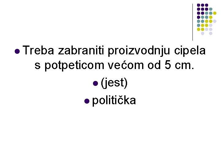 l Treba zabraniti proizvodnju cipela s potpeticom većom od 5 cm. l (jest) l