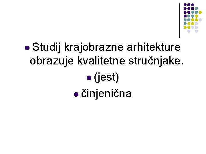 l Studij krajobrazne arhitekture obrazuje kvalitetne stručnjake. l (jest) l činjenična