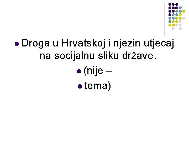 l Droga u Hrvatskoj i njezin utjecaj na socijalnu sliku države. l (nije –