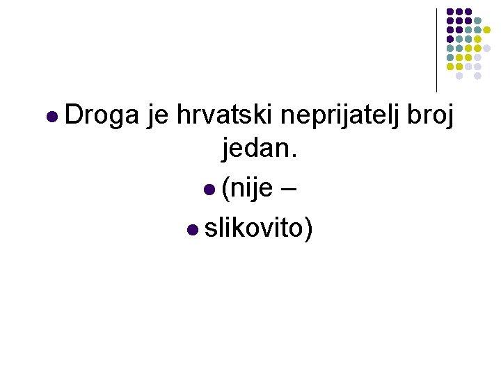 l Droga je hrvatski neprijatelj broj jedan. l (nije – l slikovito)